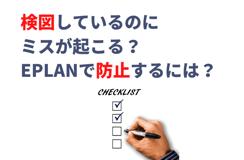 検図しているのにミスが起こるのはなぜ?EPLANを使い設計段階で防止するためには?