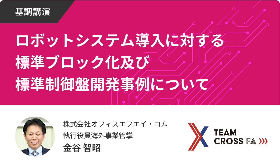 <基調講演>Team Cross FA:ロボットシステム導入に対する標準ブロック化及び標準制御盤開発事例について【制御盤DXメッセ2021アーカイブ】